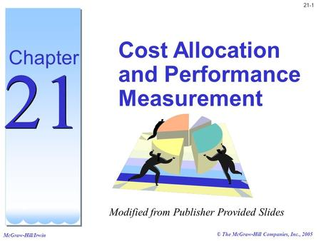 McGraw-Hill/Irwin © The McGraw-Hill Companies, Inc., 2005 21-1 Cost Allocation and Performance Measurement Chapter 21 Modified from Publisher Provided.