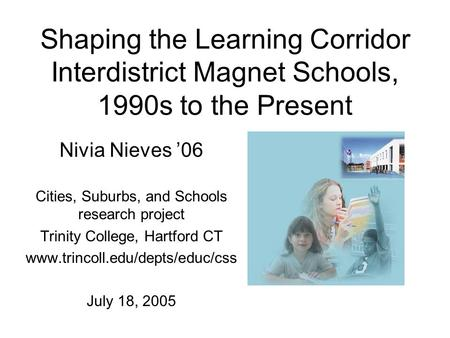 Shaping the Learning Corridor Interdistrict Magnet Schools, 1990s to the Present Nivia Nieves '06 Cities, Suburbs, and Schools research project Trinity.