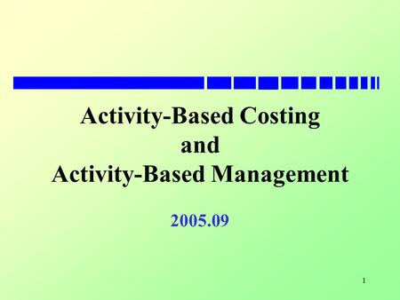1 Activity-Based Costing and Activity-Based Management 2005.09.