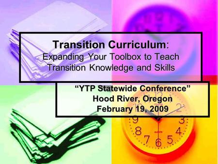 "Transition Curriculum: Expanding Your Toolbox to Teach Transition Knowledge and Skills ""YTP Statewide Conference"" Hood River, Oregon February 19, 2009."