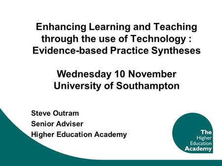 Enhancing Learning and Teaching through the use of Technology : Evidence-based Practice Syntheses Wednesday 10 November University of Southampton Steve.