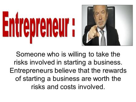 Someone who is willing to take the risks involved in starting a business. Entrepreneurs believe that the rewards of starting a business are worth the risks.