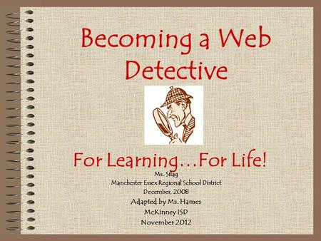 Becoming a Web Detective Ms. Silag Manchester Essex Regional School District December, 2008 Adapted by Ms. Hames McKinney ISD November 2012 For Learning…For.