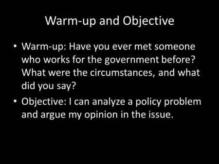 Warm-up and Objective Warm-up: Have you ever met someone who works for the government before? What were the circumstances, and what did you say? Objective: