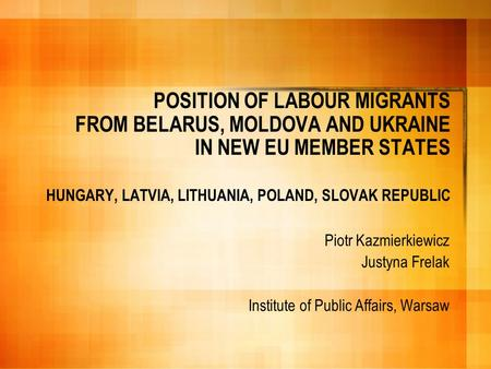 POSITION OF LABOUR MIGRANTS FROM BELARUS, MOLDOVA AND UKRAINE IN NEW EU MEMBER STATES HUNGARY, LATVIA, LITHUANIA, POLAND, SLOVAK REPUBLIC Piotr Kazmierkiewicz.
