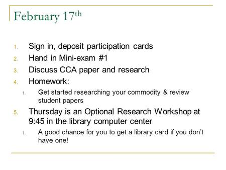 February 17 th 1. Sign in, deposit participation cards 2. Hand in Mini-exam #1 3. Discuss CCA paper and research 4. Homework: 1. Get started researching.