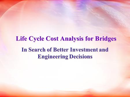 Life Cycle Cost Analysis for Bridges In Search of Better Investment and Engineering Decisions.