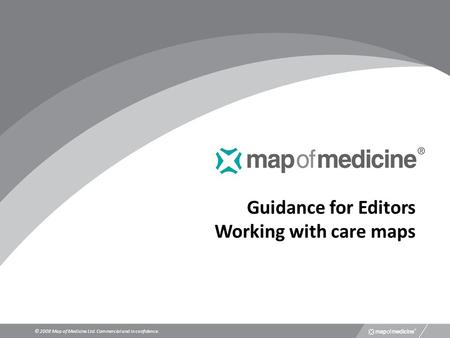 Guidance for Editors Working with care maps © 2008 Map of Medicine Ltd. Commercial and in confidence.