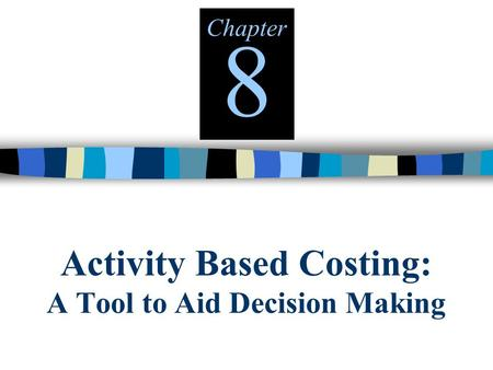 Activity Based Costing: A Tool to Aid Decision Making Chapter 8.