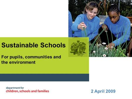 Sustainable Schools For pupils, communities and the environment 2 April 2009.