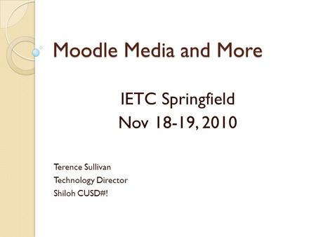 Moodle Media and More IETC Springfield Nov 18-19, 2010 Terence Sullivan Technology Director Shiloh CUSD#!