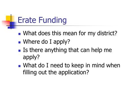 Erate Funding What does this mean for my district? Where do I apply? Is there anything that can help me apply? What do I need to keep in mind when filling.
