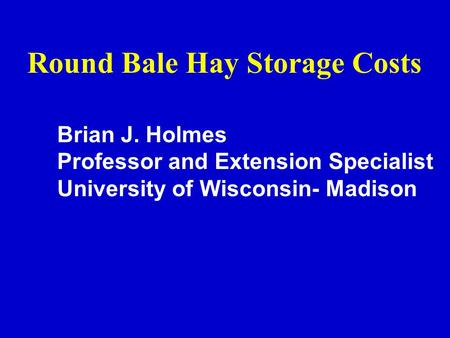 Round Bale Hay Storage Costs Brian J. Holmes Professor and Extension Specialist University of Wisconsin- Madison.