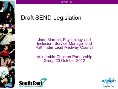 L E A R N I N G Draft SEND Legislation Jane Marriott, Psychology and Inclusion Service Manager and Pathfinder Lead Medway Council Vulnerable Children Partnership.