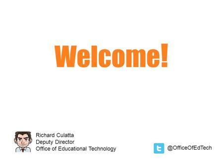 Welcome ! Richard Culatta Deputy Director Office of Educational