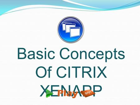 Basic Concepts Of CITRIX XENAPP.