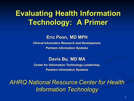 1 Evaluating Health Information Technology: A Primer Eric Poon, MD MPH Clinical Informatics Research and Development, Partners Information Systems Davis.