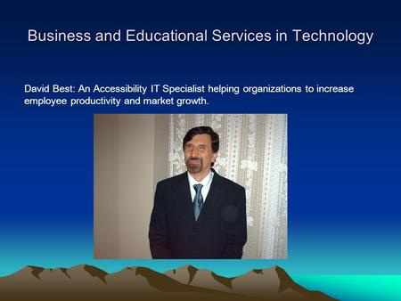 Business and Educational Services in Technology David Best: An Accessibility IT Specialist helping organizations to increase employee productivity and.