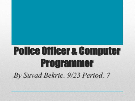 Police Officer & Computer Programmer By Suvad Bekric. 9/23 Period. 7.