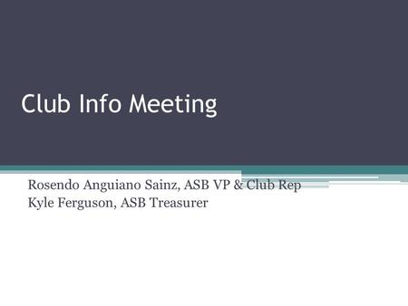 Club Info Meeting Rosendo Anguiano Sainz, ASB VP & Club Rep Kyle Ferguson, ASB Treasurer.