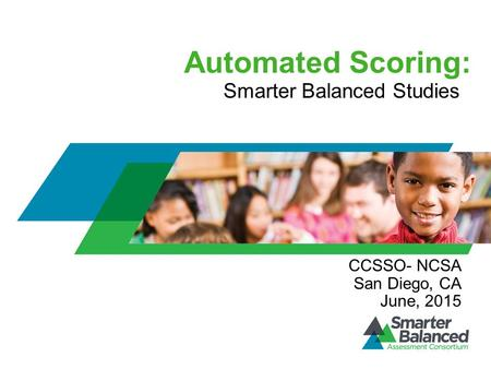Automated Scoring: Smarter Balanced Studies CCSSO- NCSA San Diego, CA June, 2015.