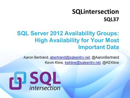 SQLintersection SQL37 SQL Server 2012 Availability Groups: High Availability for Your Most Important Data Aaron Bertrand,