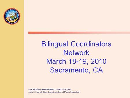 CALIFORNIA DEPARTMENT OF EDUCATION Jack O'Connell, State Superintendent of Public Instruction Bilingual Coordinators Network March 18-19, 2010 Sacramento,