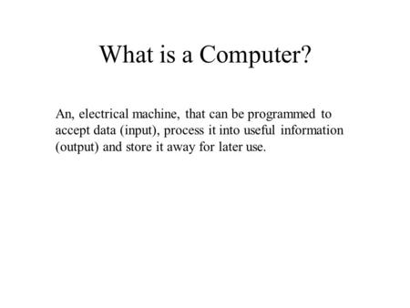 What is a Computer? An, electrical machine, that can be programmed to accept data (input), process it into useful information (output) and store it away.