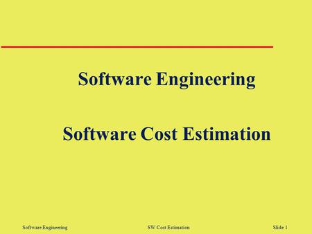 Software Engineering SW Cost Estimation Slide 1 Software Engineering Software Cost Estimation.