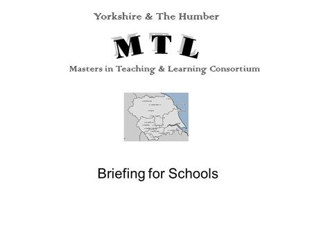 Briefing for Schools Yorkshire & The Humber Masters in Teaching & Learning Consortium.