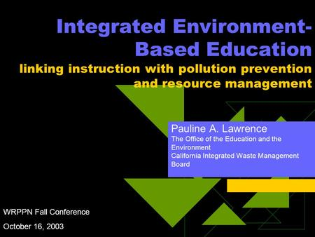 Integrated Environment- Based Education linking instruction with pollution prevention and resource management Pauline A. Lawrence The Office of the Education.