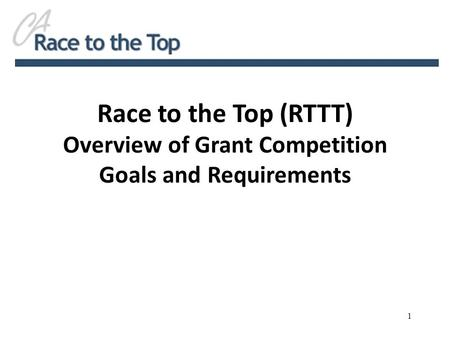Race to the Top (RTTT) Overview of Grant Competition Goals and Requirements 1.