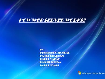 HOW WEB SERVER WORKS? By- PUSHPENDU MONDAL RAJAT CHAUHAN RAHUL YADAV RANJIT MEENA RAHUL TYAGI.