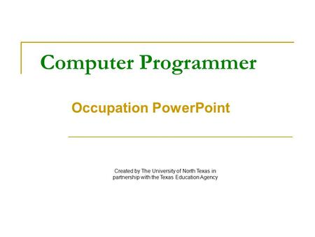 Computer Programmer Occupation PowerPoint Created by The University of North Texas in partnership with the Texas Education Agency.