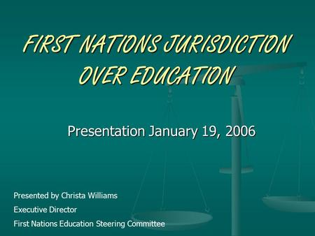 FIRST NATIONS JURISDICTION OVER EDUCATION Presentation January 19, 2006 Presented by Christa Williams Executive Director First Nations Education Steering.