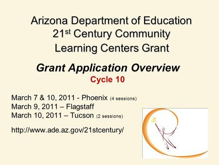 Arizona Department of Education 21 st Century Community Learning Centers Grant Grant Application Overview Cycle 10 March 7 & 10, 2011 - Phoenix (4 sessions)