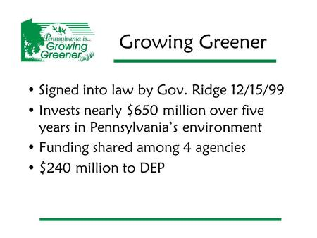 Growing Greener Signed into law by Gov. Ridge 12/15/99 Invests nearly $650 million over five years in Pennsylvania's environment Funding shared among 4.
