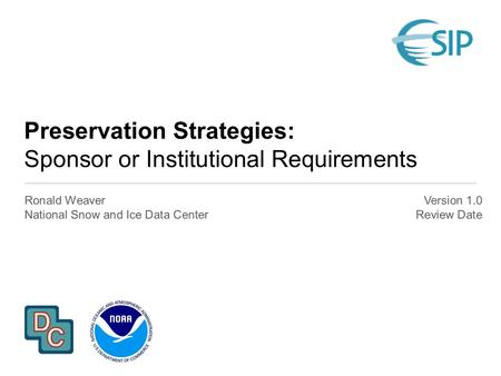Preservation Strategies: Sponsor or Institutional Requirements Ronald Weaver National Snow and Ice Data Center Version 1.0 Review Date.