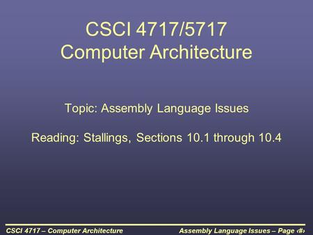 Assembly Language Issues – Page 1CSCI 4717 – Computer Architecture CSCI 4717/5717 Computer Architecture Topic: Assembly Language Issues Reading: Stallings,