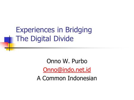 Experiences in Bridging The Digital Divide Onno W. Purbo A Common Indonesian.