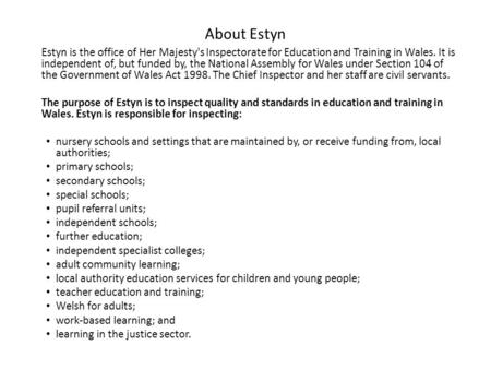 About Estyn Estyn is the office of Her Majesty's Inspectorate for Education and Training in Wales. It is independent of, but funded by, the National Assembly.