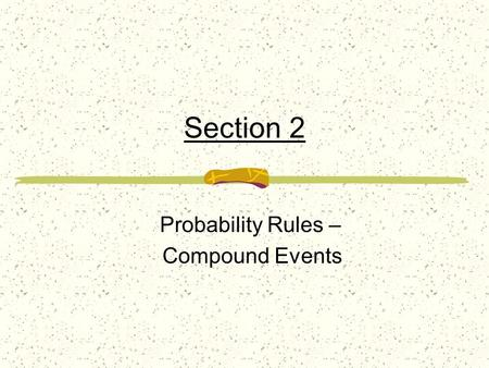 Section 2 Probability Rules – Compound Events Compound Event – an event that is expressed in terms of, or as a combination of, other events Events A.