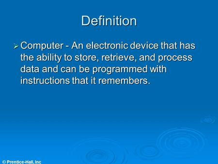 © Prentice-Hall, Inc Definition  Computer - An electronic device that has the ability to store, retrieve, and process data and can be programmed with.