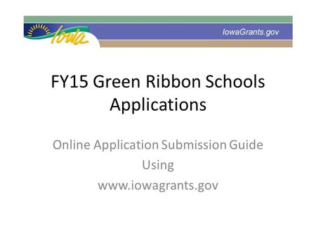 FY15 Green Ribbon Schools Applications Online Application Submission Guide Using www.iowagrants.gov.