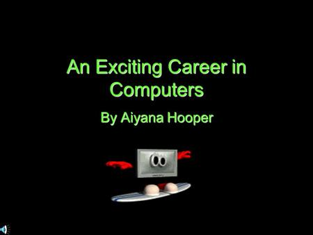 An Exciting Career in Computers By Aiyana Hooper.