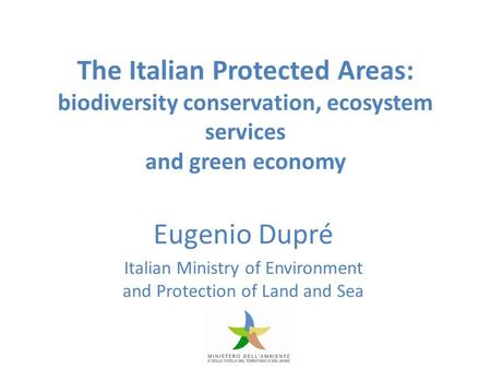 The Italian Protected Areas: biodiversity conservation, ecosystem services and green economy Eugenio Dupré Italian Ministry of Environment and Protection.