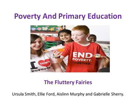Poverty And Primary Education The Fluttery Fairies Ursula Smith, Ellie Ford, Aislinn Murphy and Gabrielle Sherry.