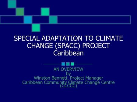 SPECIAL ADAPTATION TO CLIMATE CHANGE (SPACC) PROJECT Caribbean AN OVERVIEW by Winston Bennett, Project Manager Caribbean Community Climate Change Centre.