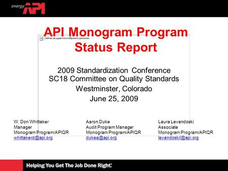 2009 Standardization Conference SC18 Committee on Quality Standards Westminster, Colorado June 25, 2009 API Monogram Program Status Report W. Don Whittaker.