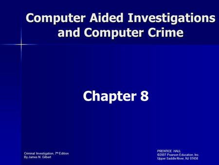 Criminal Investigation, 7 th Edition By James N. Gilbert PRENTICE HALL ©2007 Pearson Education, Inc. Upper Saddle River, NJ 07458 Computer Aided Investigations.